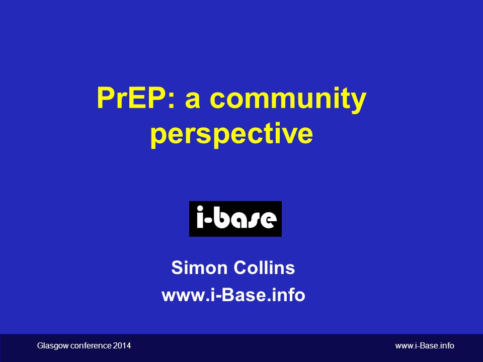 Glasgow conference 2014 www.i-Base.info PrEP: a community perspective Simon Collins www.i-Base.info