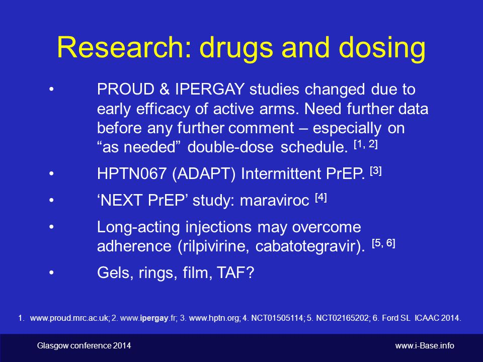 Glasgow conference 2014 www.i-Base.info Research: drugs and dosing PROUD & IPERGAY studies changed due to early efficacy of active arms.