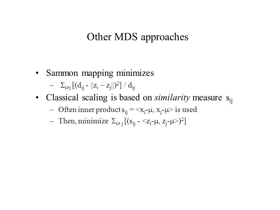 Other MDS approaches Sammon mapping minimizes –  i  j [(d ij - ||z i – z j ||) 2 ] / d ij Classical scaling is based on similarity measure s ij –Often inner product s ij = is used –Then, minimize  i  j [(s ij - ) 2 ]