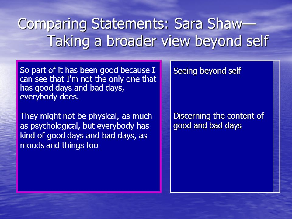 Comparing Statements: Sara Shaw— Taking a broader view beyond self So part of it has been good because I can see that I m not the only one that has good days and bad days, everybody does.