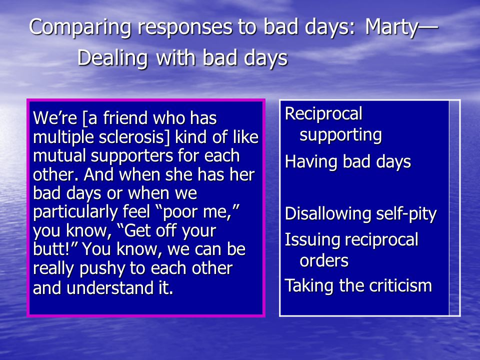 Comparing responses to bad days: Marty— Dealing with bad days We're [a friend who has multiple sclerosis] kind of like mutual supporters for each other.