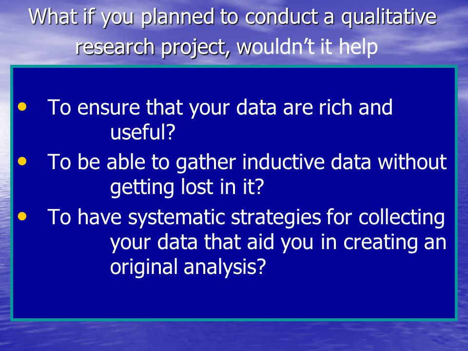 What if you planned to conduct a qualitative research project, w What if you planned to conduct a qualitative research project, wouldn't it help To ensure that your data are rich and useful.