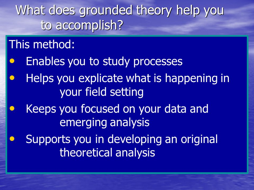 What does grounded theory help you to accomplish.