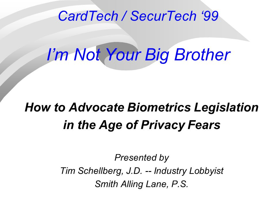 CardTech / SecurTech '99 I'm Not Your Big Brother How to Advocate Biometrics Legislation in the Age of Privacy Fears Presented by Tim Schellberg, J.D.