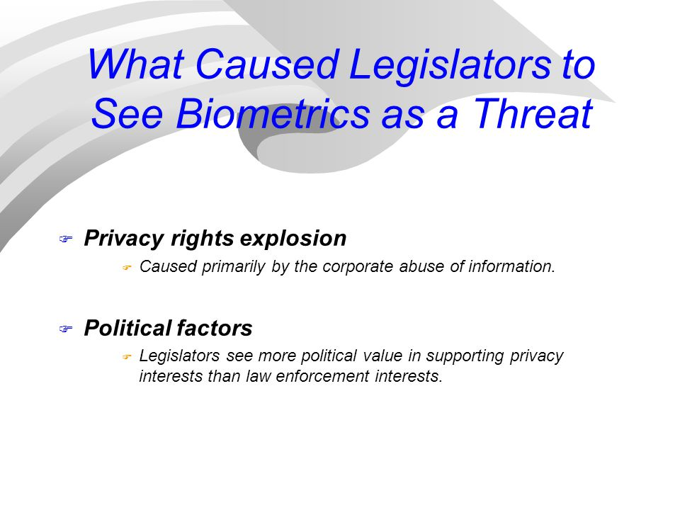 What Caused Legislators to See Biometrics as a Threat F Privacy rights explosion F Caused primarily by the corporate abuse of information.