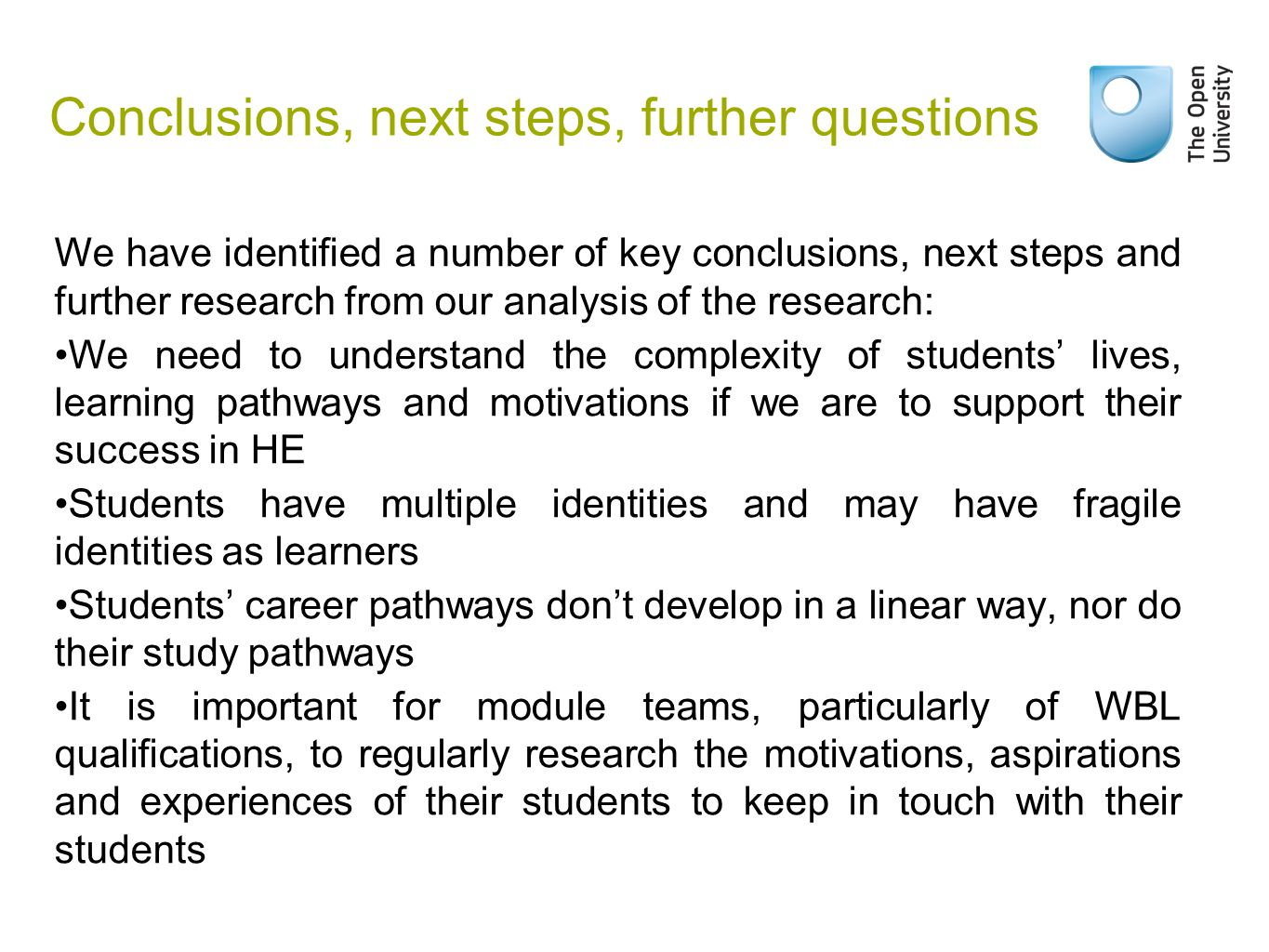 Conclusions, next steps, further questions We have identified a number of key conclusions, next steps and further research from our analysis of the research: We need to understand the complexity of students' lives, learning pathways and motivations if we are to support their success in HE Students have multiple identities and may have fragile identities as learners Students' career pathways don't develop in a linear way, nor do their study pathways It is important for module teams, particularly of WBL qualifications, to regularly research the motivations, aspirations and experiences of their students to keep in touch with their students