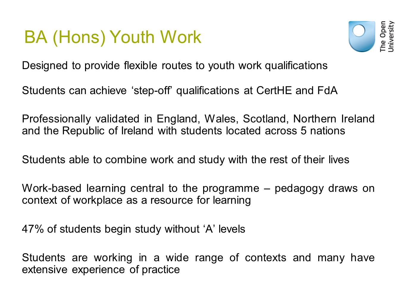 BA (Hons) Youth Work Designed to provide flexible routes to youth work qualifications Students can achieve 'step-off' qualifications at CertHE and FdA Professionally validated in England, Wales, Scotland, Northern Ireland and the Republic of Ireland with students located across 5 nations Students able to combine work and study with the rest of their lives Work-based learning central to the programme – pedagogy draws on context of workplace as a resource for learning 47% of students begin study without 'A' levels Students are working in a wide range of contexts and many have extensive experience of practice