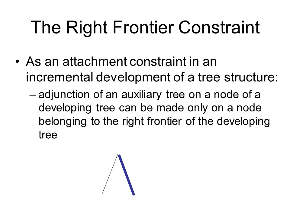 The Right Frontier Constraint As an attachment constraint in an incremental development of a tree structure: –adjunction of an auxiliary tree on a node of a developing tree can be made only on a node belonging to the right frontier of the developing tree