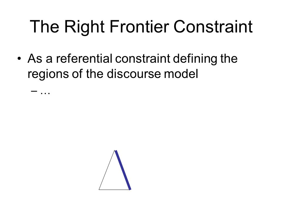 The Right Frontier Constraint As a referential constraint defining the regions of the discourse model –…