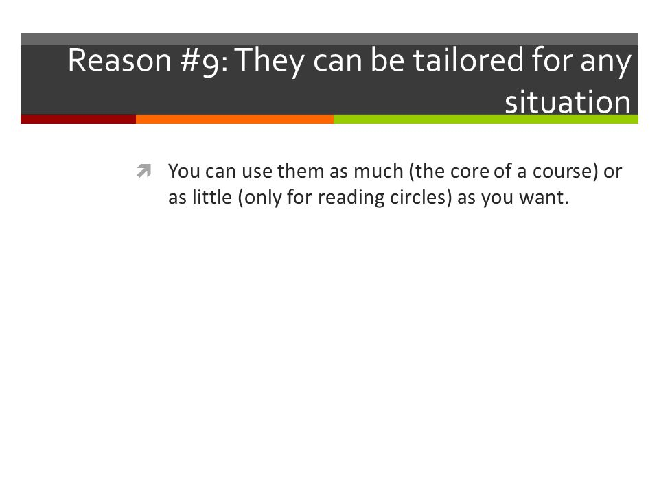 Reason #9: They can be tailored for any situation  You can use them as much (the core of a course) or as little (only for reading circles) as you want.