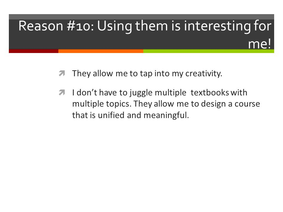 Reason #10: Using them is interesting for me.  They allow me to tap into my creativity.