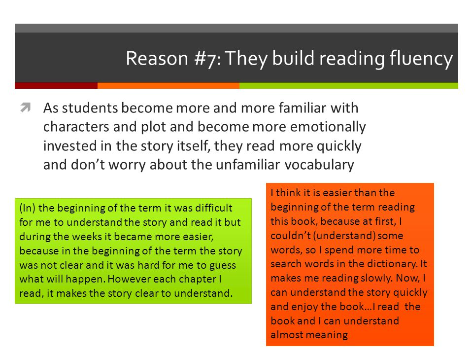 Reason #7: They build reading fluency  As students become more and more familiar with characters and plot and become more emotionally invested in the story itself, they read more quickly and don't worry about the unfamiliar vocabulary (In) the beginning of the term it was difficult for me to understand the story and read it but during the weeks it became more easier, because in the beginning of the term the story was not clear and it was hard for me to guess what will happen.
