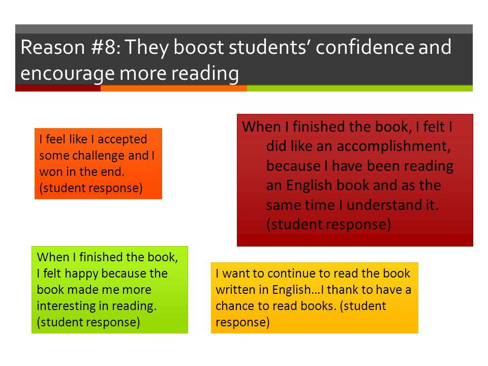 Reason #8: They boost students' confidence and encourage more reading When I finished the book, I felt I did like an accomplishment, because I have been reading an English book and as the same time I understand it.