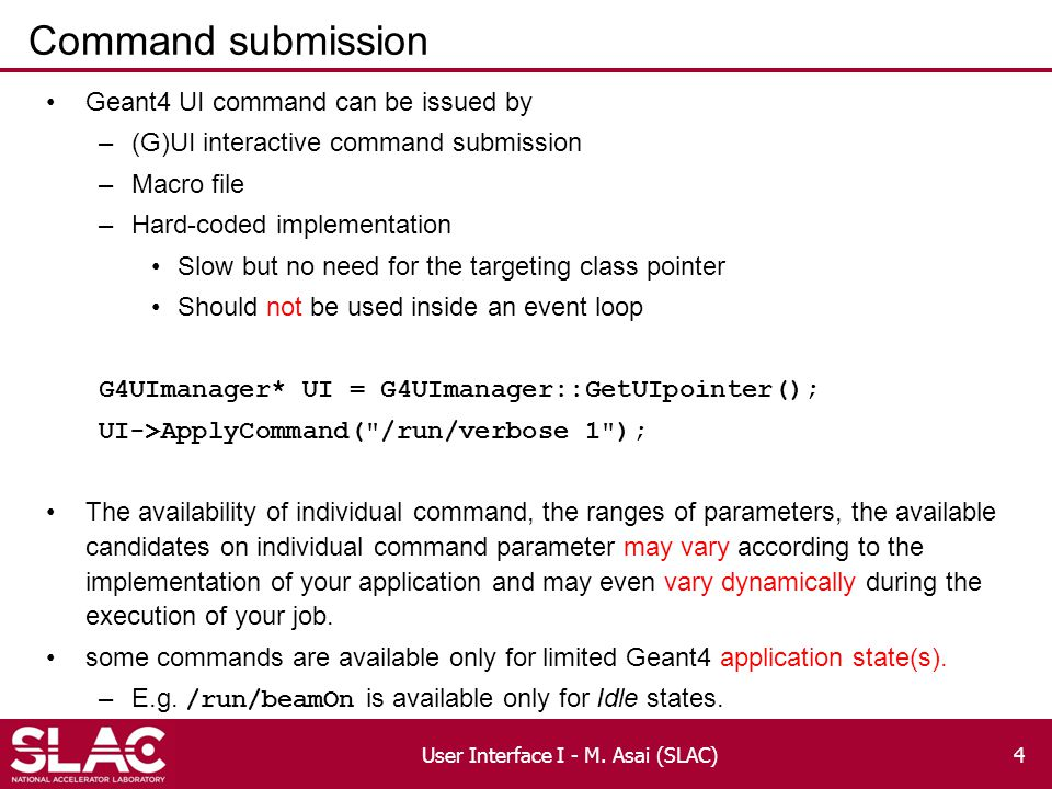 Command submission Geant4 UI command can be issued by –(G)UI interactive command submission –Macro file –Hard-coded implementation Slow but no need for the targeting class pointer Should not be used inside an event loop G4UImanager* UI = G4UImanager::GetUIpointer(); UI->ApplyCommand( /run/verbose 1 ); The availability of individual command, the ranges of parameters, the available candidates on individual command parameter may vary according to the implementation of your application and may even vary dynamically during the execution of your job.