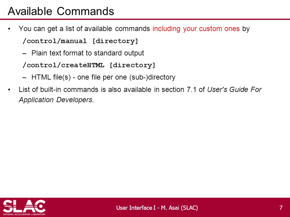 Available Commands You can get a list of available commands including your custom ones by /control/manual [directory] –Plain text format to standard output /control/createHTML [directory] –HTML file(s) - one file per one (sub-)directory List of built-in commands is also available in section 7.1 of User s Guide For Application Developers.