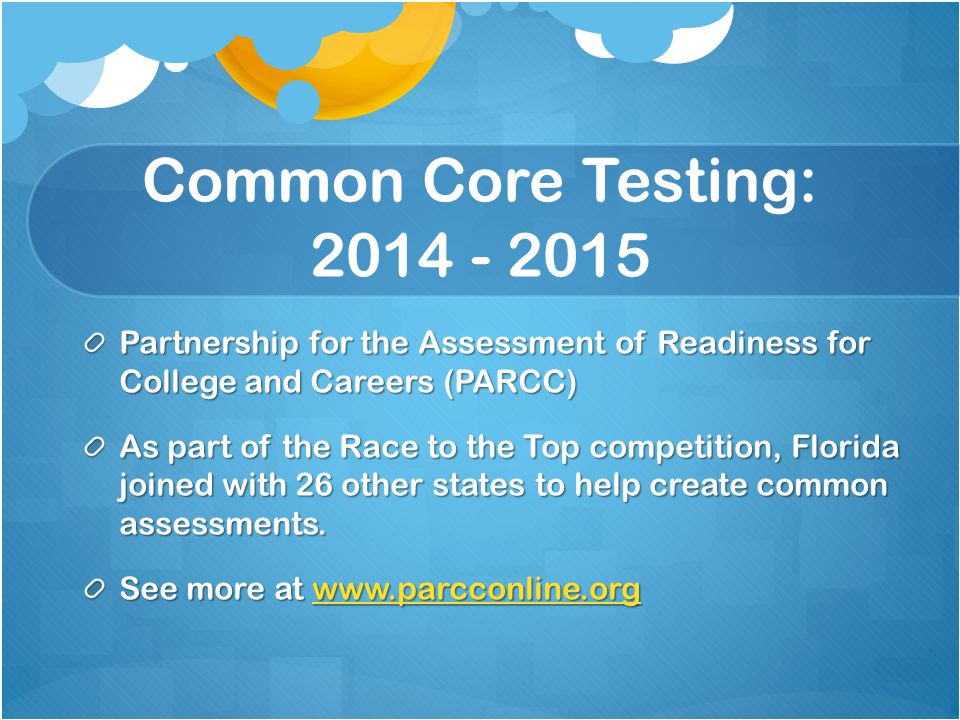 Common Core Testing: 2014 - 2015 Partnership for the Assessment of Readiness for College and Careers (PARCC) As part of the Race to the Top competition, Florida joined with 26 other states to help create common assessments.