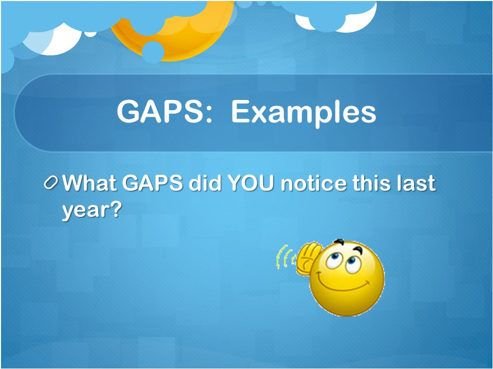 GAPS: Examples What GAPS did YOU notice this last year