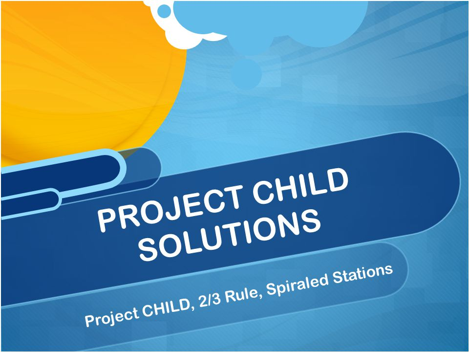 Project CHILD, 2/3 Rule, Spiraled Stations PROJECT CHILD SOLUTIONS