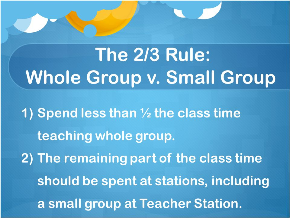 The 2/3 Rule: Whole Group v. Small Group 1)Spend less than ½ the class time teaching whole group.