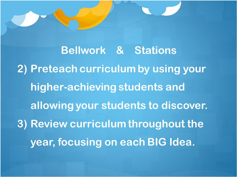 Bellwork & Stations 2)Preteach curriculum by using your higher-achieving students and allowing your students to discover.