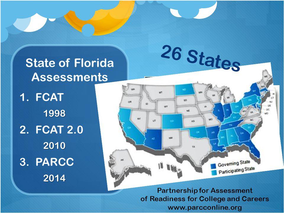 State of Florida Assessments 1.FCAT 1998 2.FCAT 2.0 2010 3.PARCC 2014 Partnership for Assessment of Readiness for College and Careers www.parcconline.org 26 States