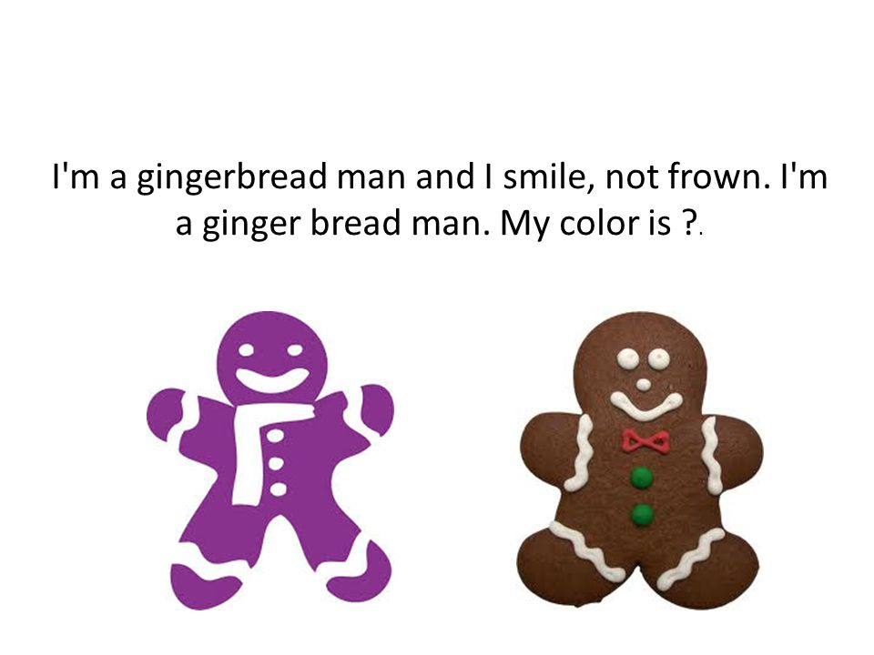 I m a gingerbread man and I smile, not frown. I m a ginger bread man. My color is .