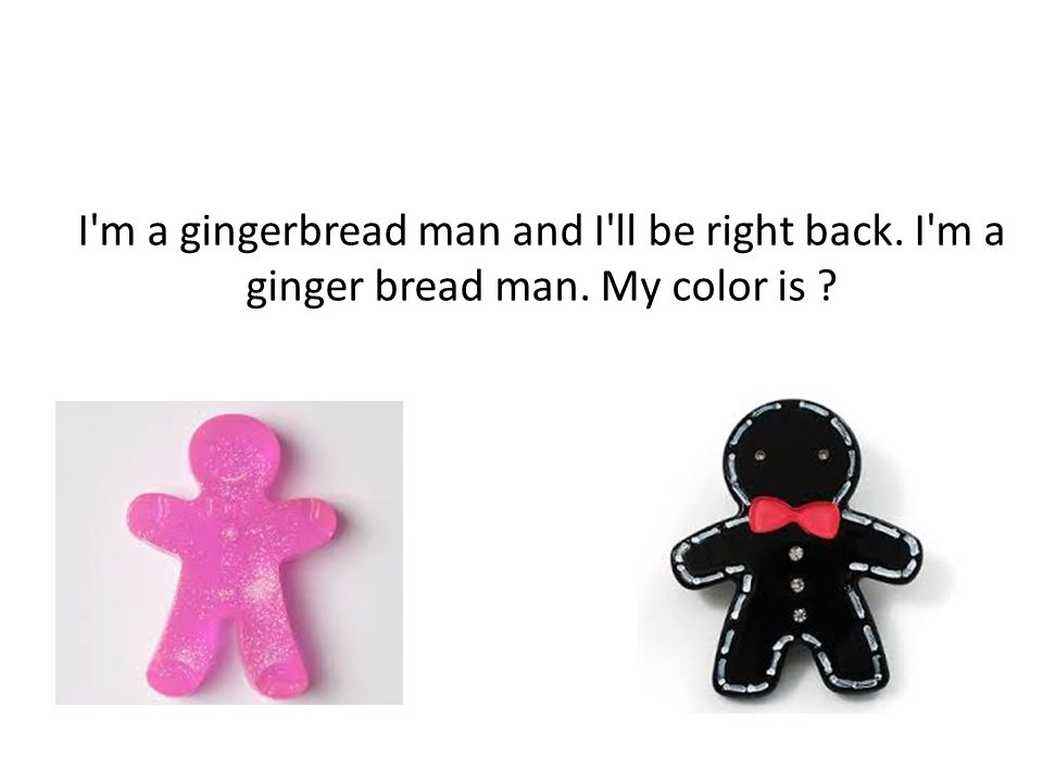 I m a gingerbread man and I ll be right back. I m a ginger bread man. My color is