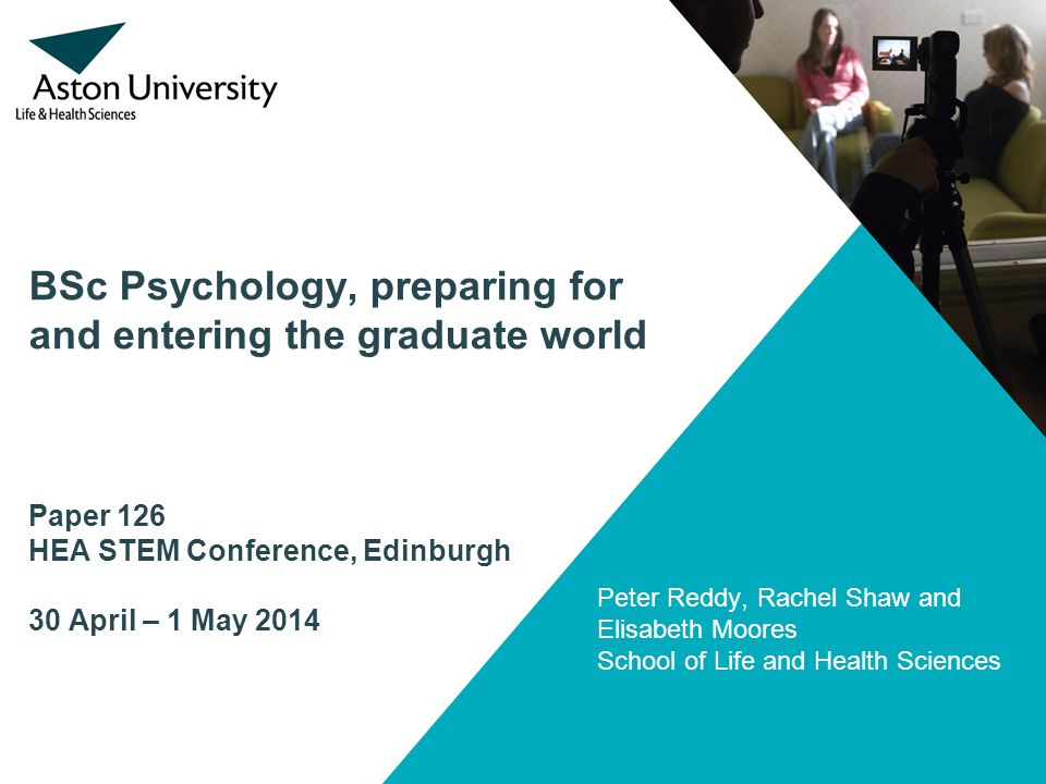 BSc Psychology, preparing for and entering the graduate world Paper 126 HEA STEM Conference, Edinburgh 30 April – 1 May 2014 Peter Reddy, Rachel Shaw and Elisabeth Moores School of Life and Health Sciences