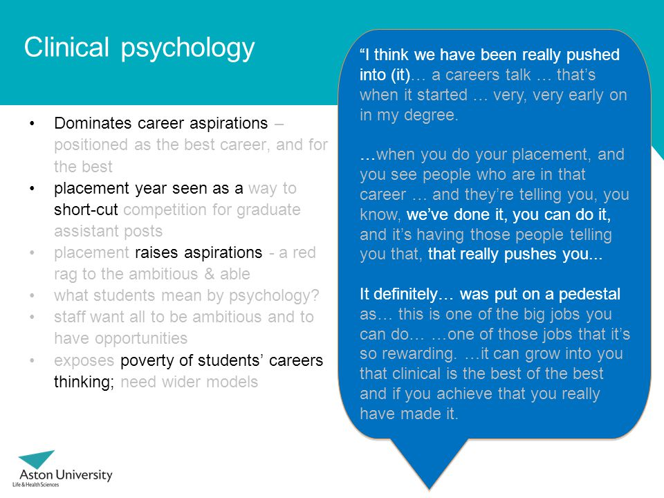 Clinical psychology Dominates career aspirations – positioned as the best career, and for the best placement year seen as a way to short-cut competition for graduate assistant posts placement raises aspirations - a red rag to the ambitious & able what students mean by psychology.