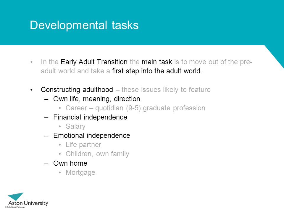 Developmental tasks In the Early Adult Transition the main task is to move out of the pre- adult world and take a first step into the adult world.