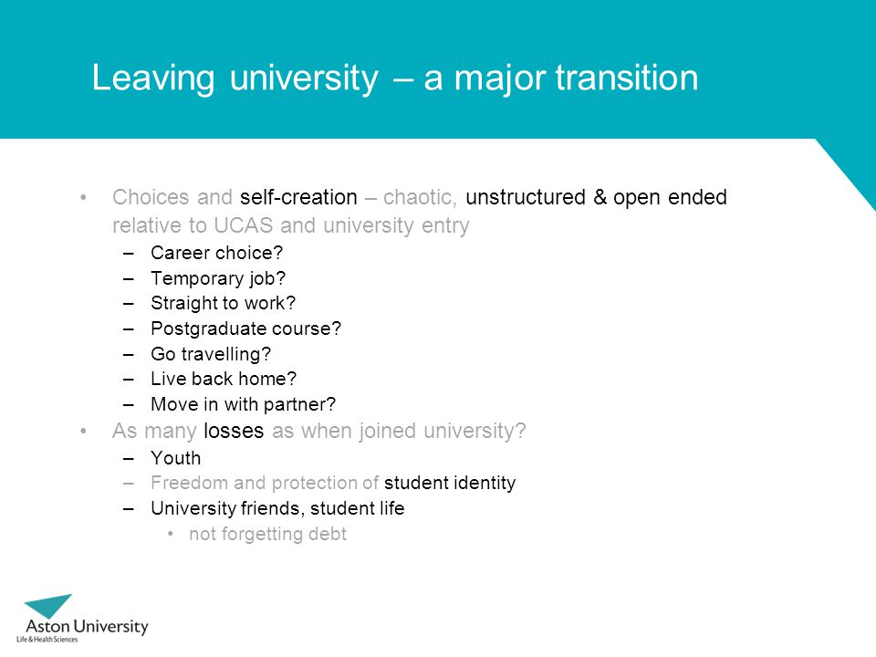 Leaving university – a major transition Choices and self-creation – chaotic, unstructured & open ended relative to UCAS and university entry –Career choice.