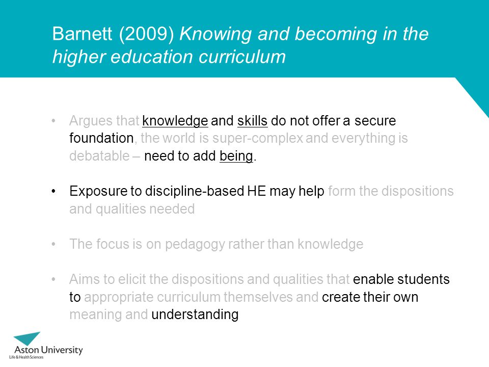 Barnett (2009) Knowing and becoming in the higher education curriculum Argues that knowledge and skills do not offer a secure foundation, the world is super-complex and everything is debatable – need to add being.