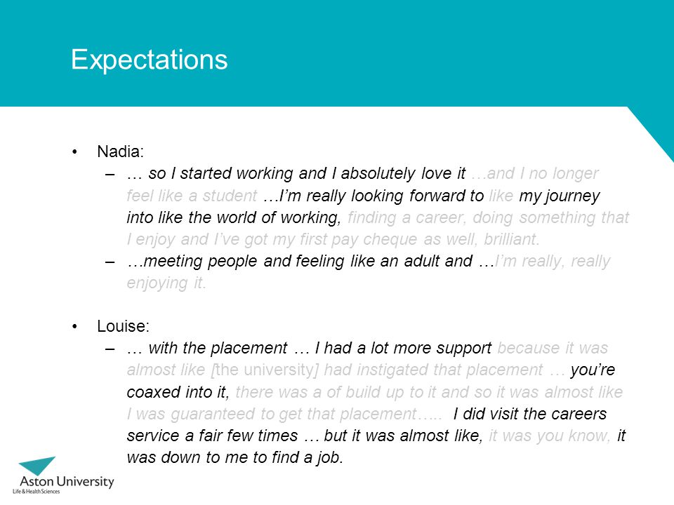 Expectations Nadia: –… so I started working and I absolutely love it …and I no longer feel like a student …I'm really looking forward to like my journey into like the world of working, finding a career, doing something that I enjoy and I've got my first pay cheque as well, brilliant.