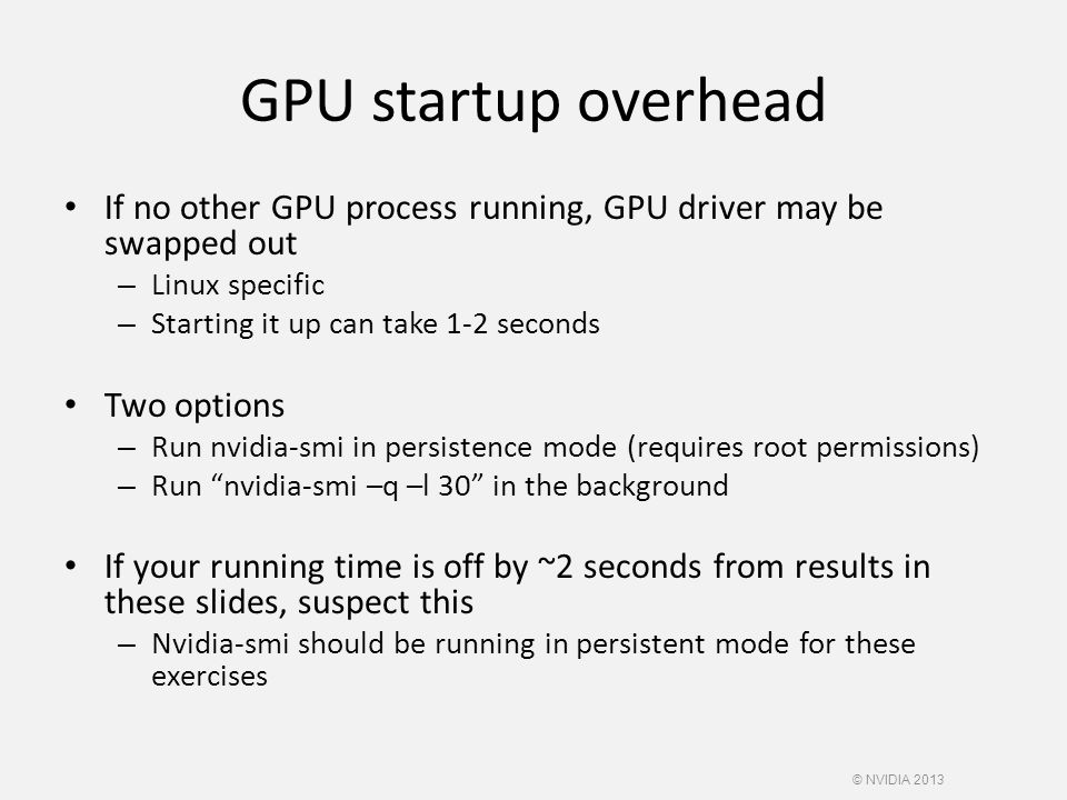 GPU startup overhead If no other GPU process running, GPU driver may be swapped out – Linux specific – Starting it up can take 1-2 seconds Two options – Run nvidia-smi in persistence mode (requires root permissions) – Run nvidia-smi –q –l 30 in the background If your running time is off by ~2 seconds from results in these slides, suspect this – Nvidia-smi should be running in persistent mode for these exercises © NVIDIA 2013