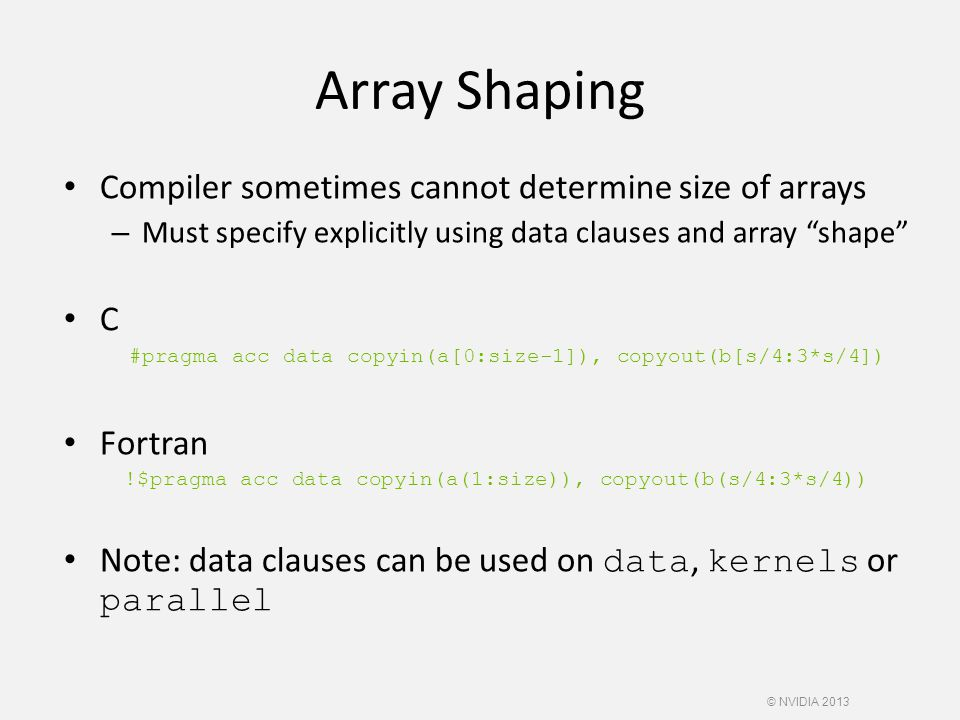 Array Shaping Compiler sometimes cannot determine size of arrays – Must specify explicitly using data clauses and array shape C #pragma acc data copyin(a[0:size-1]), copyout(b[s/4:3*s/4]) Fortran !$pragma acc data copyin(a(1:size)), copyout(b(s/4:3*s/4)) Note: data clauses can be used on data, kernels or parallel © NVIDIA 2013