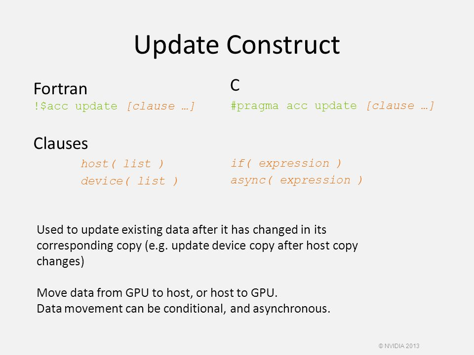 Update Construct Fortran !$acc update [clause …] Clauses host( list ) device( list ) C #pragma acc update [clause …] if( expression ) async( expression ) Used to update existing data after it has changed in its corresponding copy (e.g.
