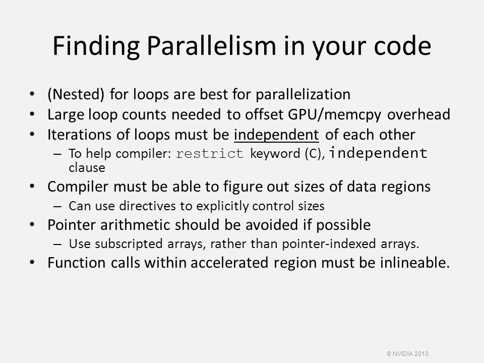 Finding Parallelism in your code (Nested) for loops are best for parallelization Large loop counts needed to offset GPU/memcpy overhead Iterations of loops must be independent of each other – To help compiler: restrict keyword (C), independent clause Compiler must be able to figure out sizes of data regions – Can use directives to explicitly control sizes Pointer arithmetic should be avoided if possible – Use subscripted arrays, rather than pointer-indexed arrays.