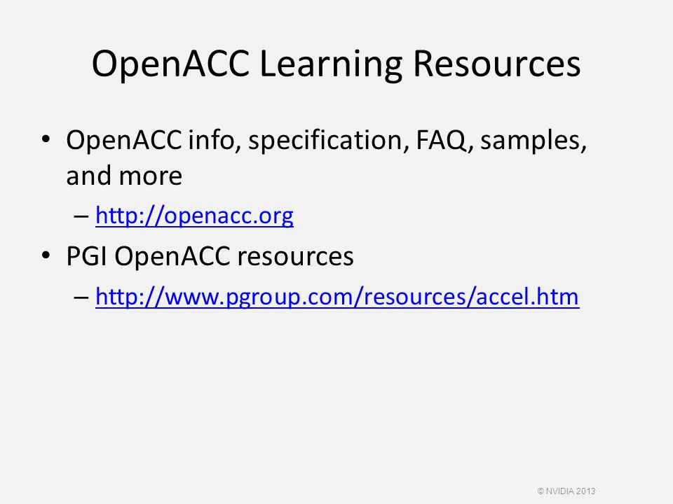OpenACC Learning Resources OpenACC info, specification, FAQ, samples, and more – http://openacc.org http://openacc.org PGI OpenACC resources – http://www.pgroup.com/resources/accel.htm http://www.pgroup.com/resources/accel.htm © NVIDIA 2013