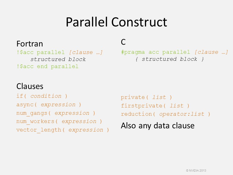 Parallel Construct Fortran !$acc parallel [clause …] structured block !$acc end parallel Clauses if( condition ) async( expression ) num_gangs( expression ) num_workers( expression ) vector_length( expression ) C #pragma acc parallel [clause …] { structured block } private( list ) firstprivate( list ) reduction( operator:list ) Also any data clause © NVIDIA 2013