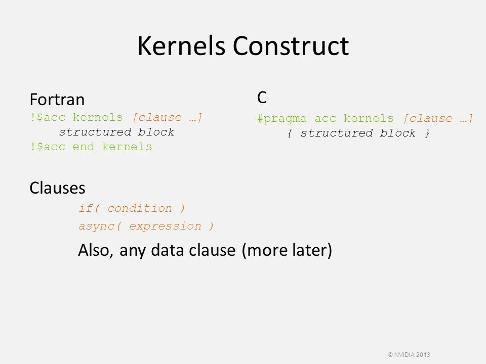 Kernels Construct Fortran !$acc kernels [clause …] structured block !$acc end kernels Clauses if( condition ) async( expression ) Also, any data clause (more later) C #pragma acc kernels [clause …] { structured block } © NVIDIA 2013