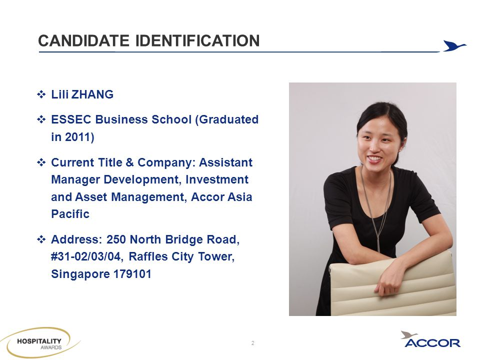 CANDIDATE IDENTIFICATION  Lili ZHANG  ESSEC Business School (Graduated in 2011)  Current Title & Company: Assistant Manager Development, Investment and Asset Management, Accor Asia Pacific  Address: 250 North Bridge Road, #31-02/03/04, Raffles City Tower, Singapore 179101 2