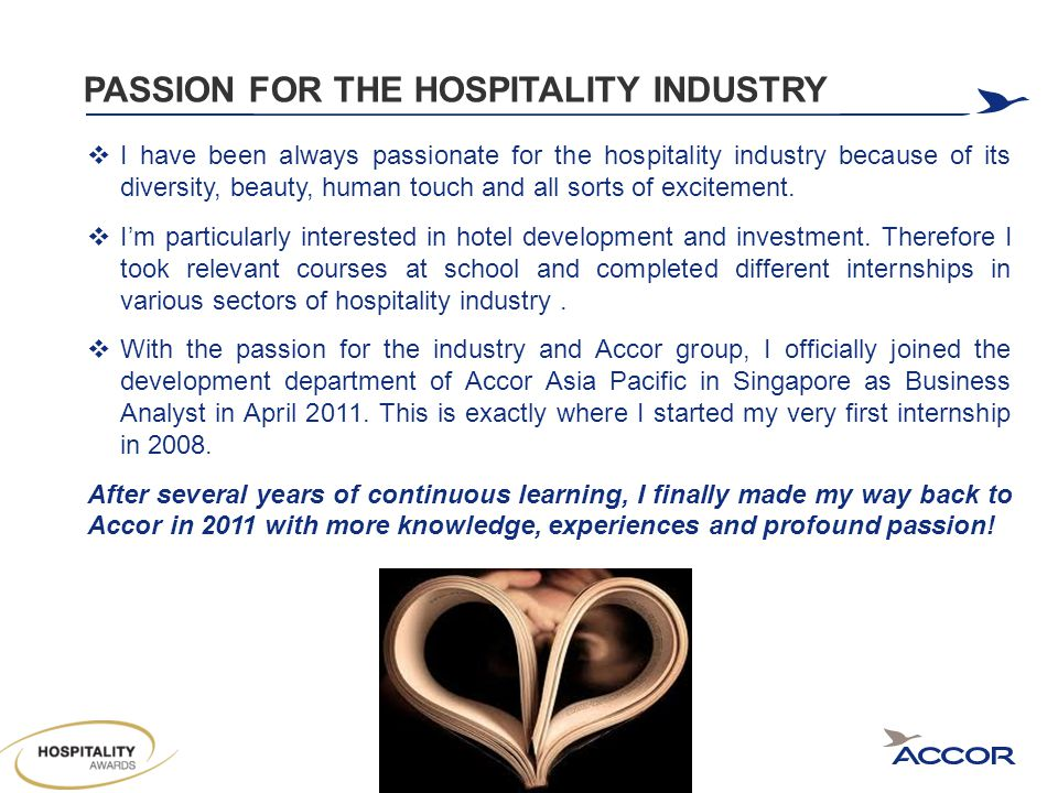 PASSION FOR THE HOSPITALITY INDUSTRY  I have been always passionate for the hospitality industry because of its diversity, beauty, human touch and all sorts of excitement.