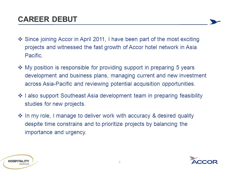 CAREER DEBUT  Since joining Accor in April 2011, I have been part of the most exciting projects and witnessed the fast growth of Accor hotel network in Asia Pacific.