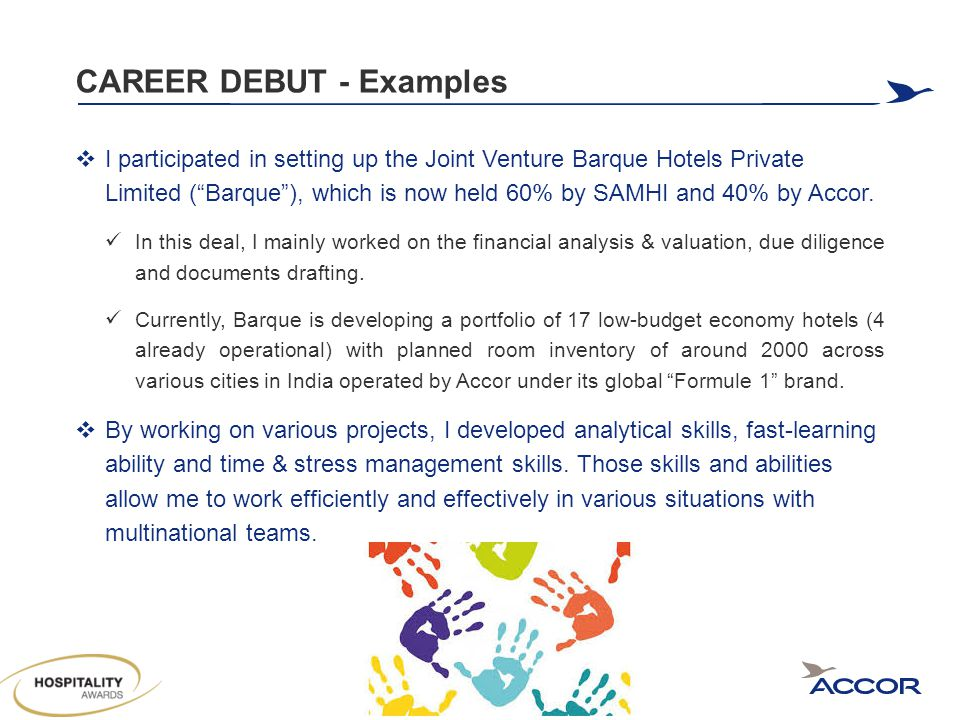 CAREER DEBUT - Examples  I participated in setting up the Joint Venture Barque Hotels Private Limited ( Barque ), which is now held 60% by SAMHI and 40% by Accor.