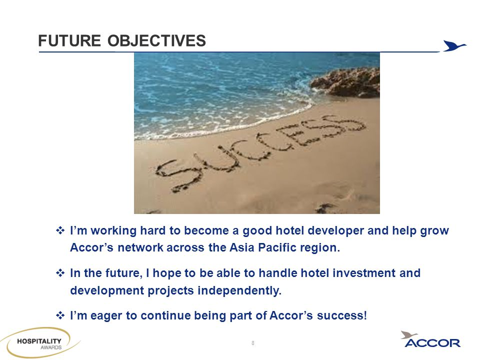 FUTURE OBJECTIVES  I'm working hard to become a good hotel developer and help grow Accor's network across the Asia Pacific region.