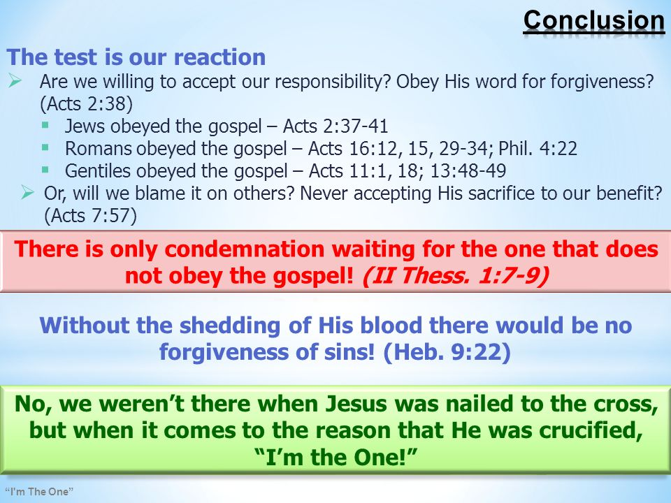 I m The One No, we weren't there when Jesus was nailed to the cross, but when it comes to the reason that He was crucified, I'm the One! The test is our reaction  Are we willing to accept our responsibility.