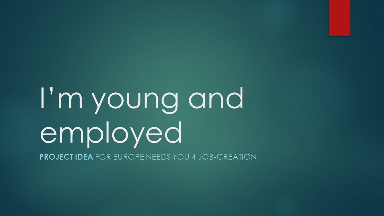 I'm young and employed PROJECT IDEA FOR EUROPE NEEDS YOU 4 JOB-CREATION