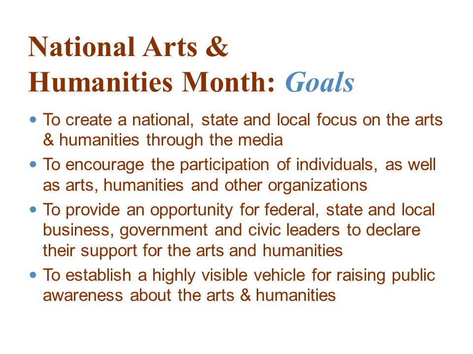 National Arts & Humanities Month: Goals To create a national, state and local focus on the arts & humanities through the media To encourage the participation of individuals, as well as arts, humanities and other organizations To provide an opportunity for federal, state and local business, government and civic leaders to declare their support for the arts and humanities To establish a highly visible vehicle for raising public awareness about the arts & humanities