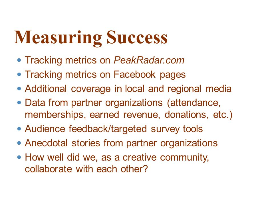 Measuring Success Tracking metrics on PeakRadar.com Tracking metrics on Facebook pages Additional coverage in local and regional media Data from partner organizations (attendance, memberships, earned revenue, donations, etc.) Audience feedback/targeted survey tools Anecdotal stories from partner organizations How well did we, as a creative community, collaborate with each other