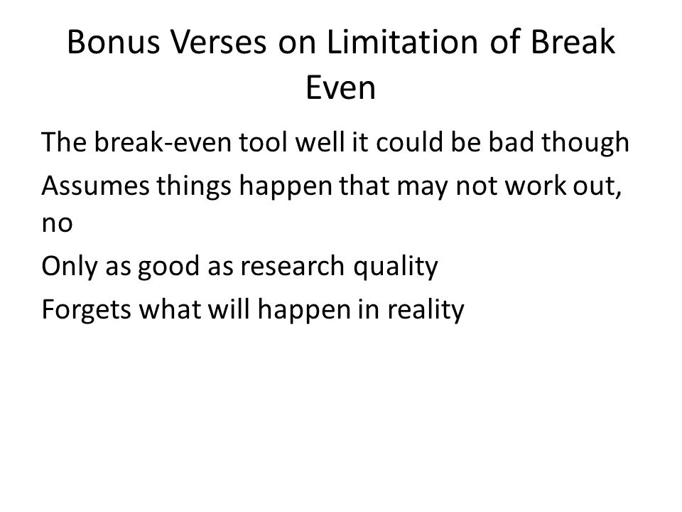 Bonus Verses on Limitation of Break Even The break-even tool well it could be bad though Assumes things happen that may not work out, no Only as good as research quality Forgets what will happen in reality